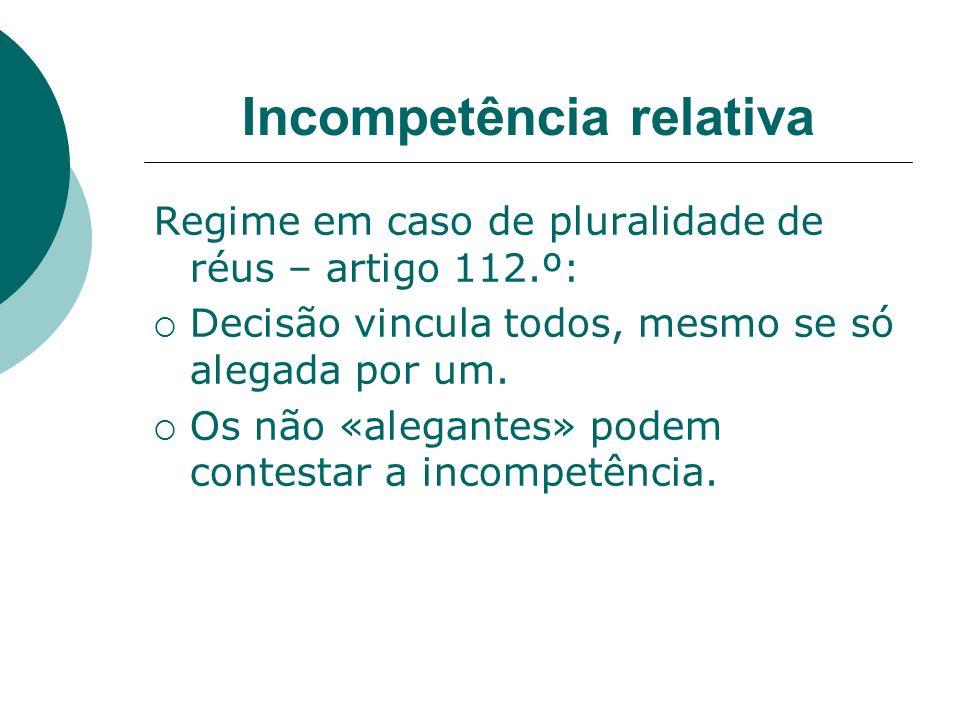 Incompetência relativa Regime em caso de pluralidade de réus – artigo 112.º: Decisão vincula todos, mesmo se só alegada por um. Os não «alegantes» pod