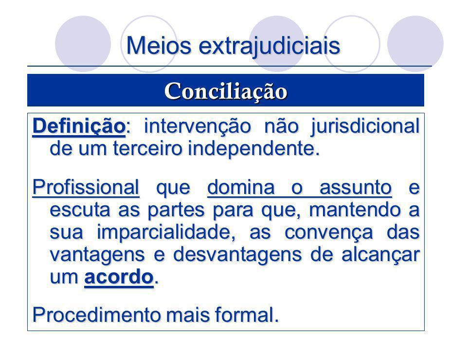 Meios extrajudiciais Definição: intervenção não jurisdicional de um terceiro independente. Profissional que domina o assunto e escuta as partes para q