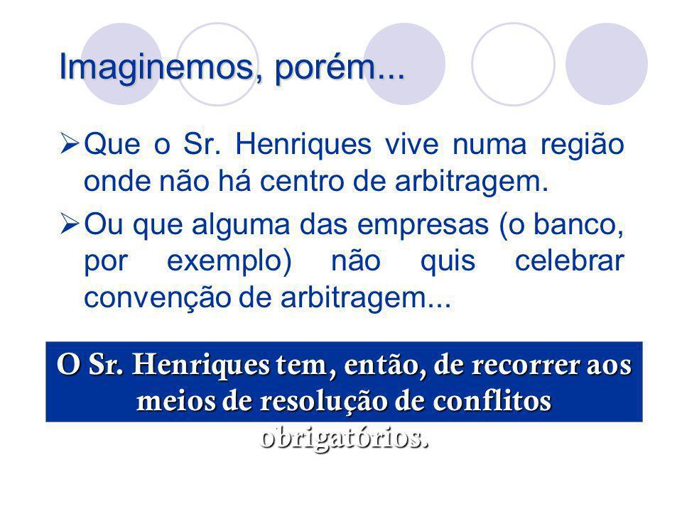 Imaginemos, porém... Que o Sr. Henriques vive numa região onde não há centro de arbitragem. Ou que alguma das empresas (o banco, por exemplo) não quis