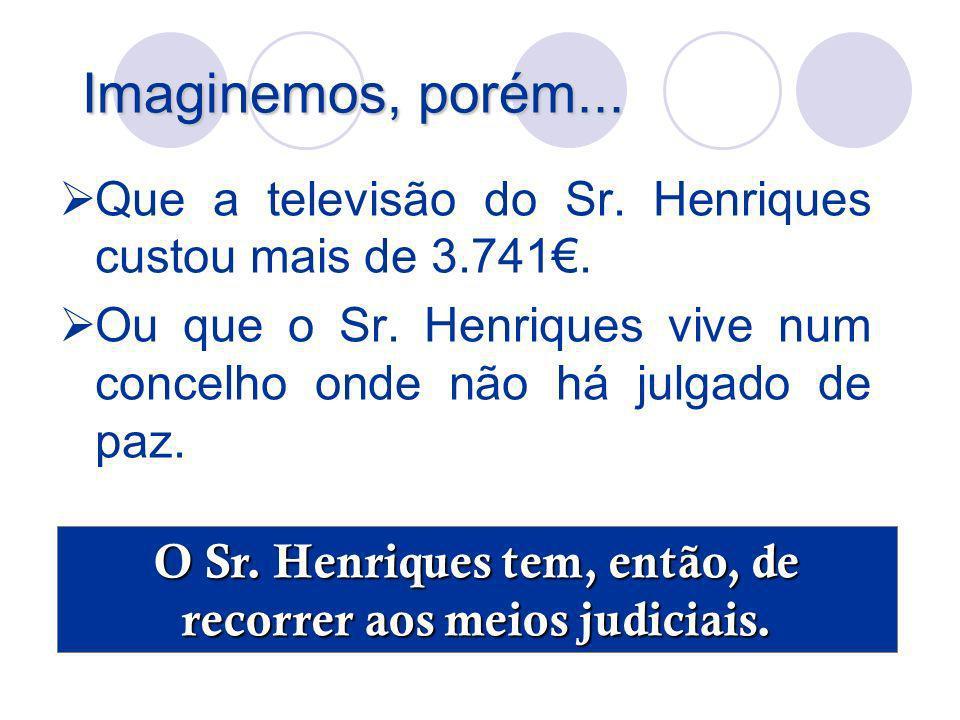 Imaginemos, porém... Que a televisão do Sr. Henriques custou mais de 3.741. Ou que o Sr. Henriques vive num concelho onde não há julgado de paz. O Sr.