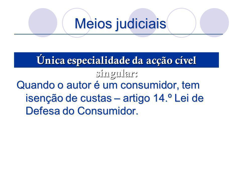 Meios judiciais Quando o autor é um consumidor, tem isenção de custas – artigo 14.º Lei de Defesa do Consumidor. Única especialidade da acção cível si