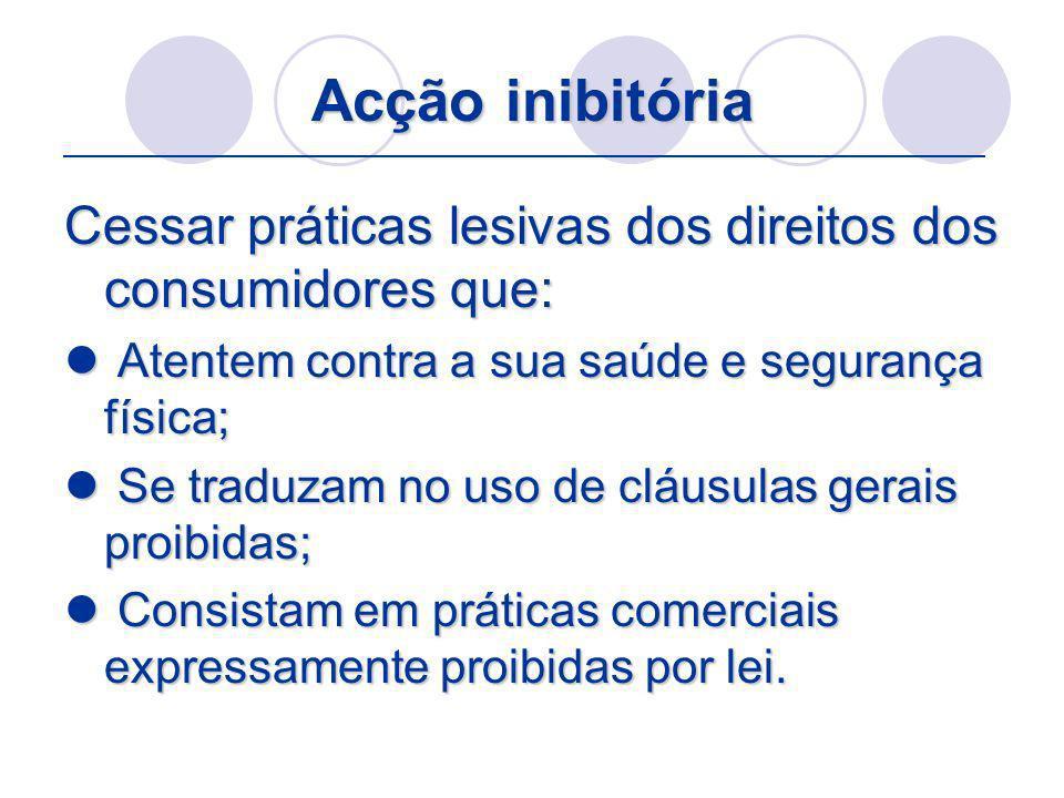 Acção inibitória Cessar práticas lesivas dos direitos dos consumidores que: Atentem contra a sua saúde e segurança física; Atentem contra a sua saúde