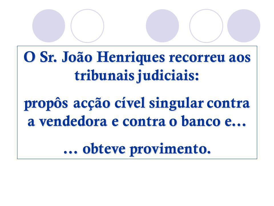 O Sr. João Henriques recorreu aos tribunais judiciais: propôs acção cível singular contra a vendedora e contra o banco e...... obteve provimento.