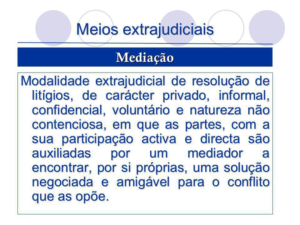 Meios extrajudiciais Modalidade extrajudicial de resolução de litígios, de carácter privado, informal, confidencial, voluntário e natureza não contenc