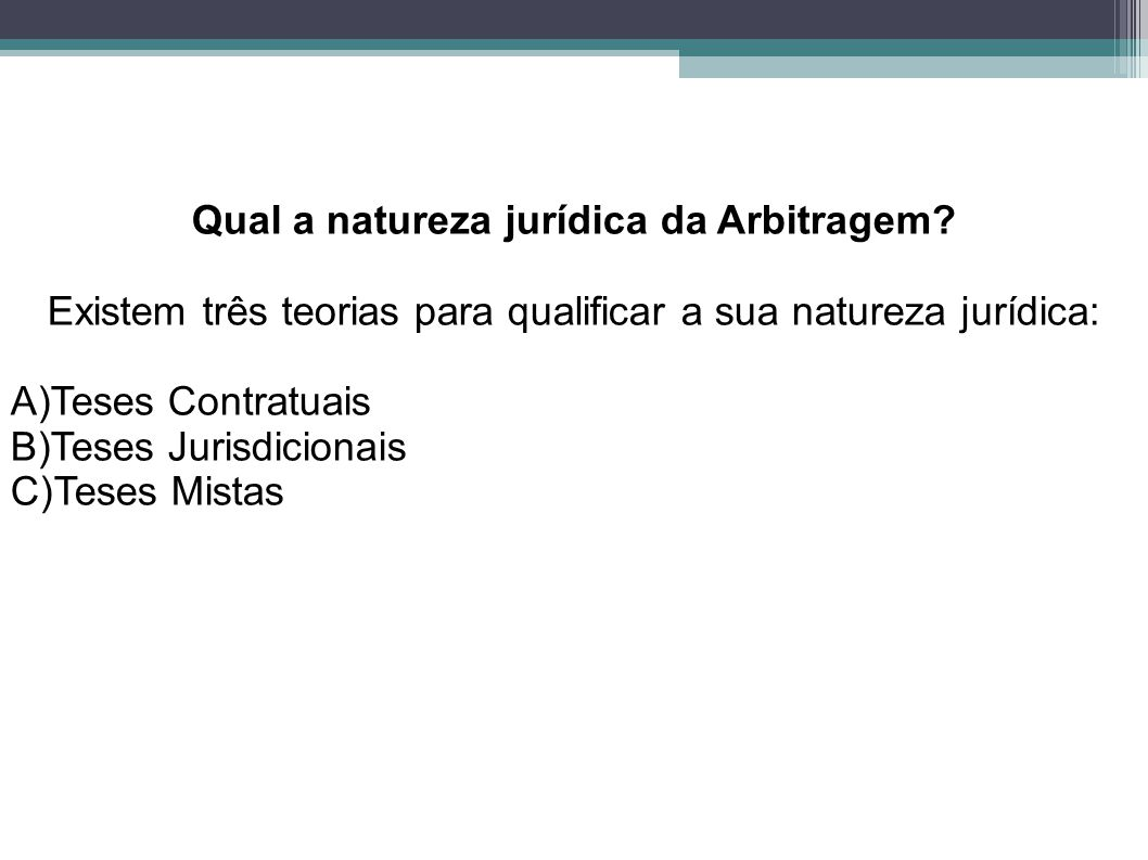 Qual a natureza jurídica da Arbitragem? Existem três teorias para qualificar a sua natureza jurídica: A)Teses Contratuais B)Teses Jurisdicionais C)Tes