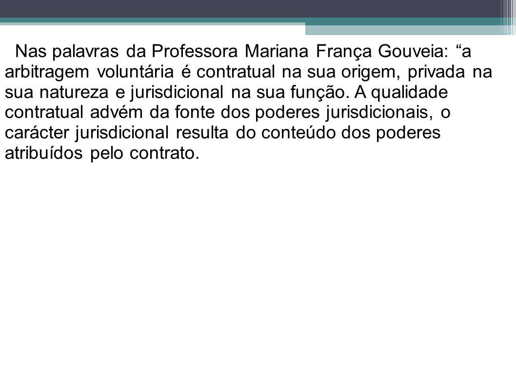 Nas palavras da Professora Mariana França Gouveia: a arbitragem voluntária é contratual na sua origem, privada na sua natureza e jurisdicional na sua