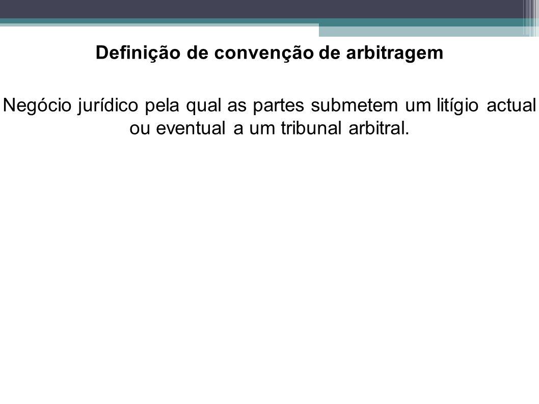 Definição de convenção de arbitragem Negócio jurídico pela qual as partes submetem um litígio actual ou eventual a um tribunal arbitral.