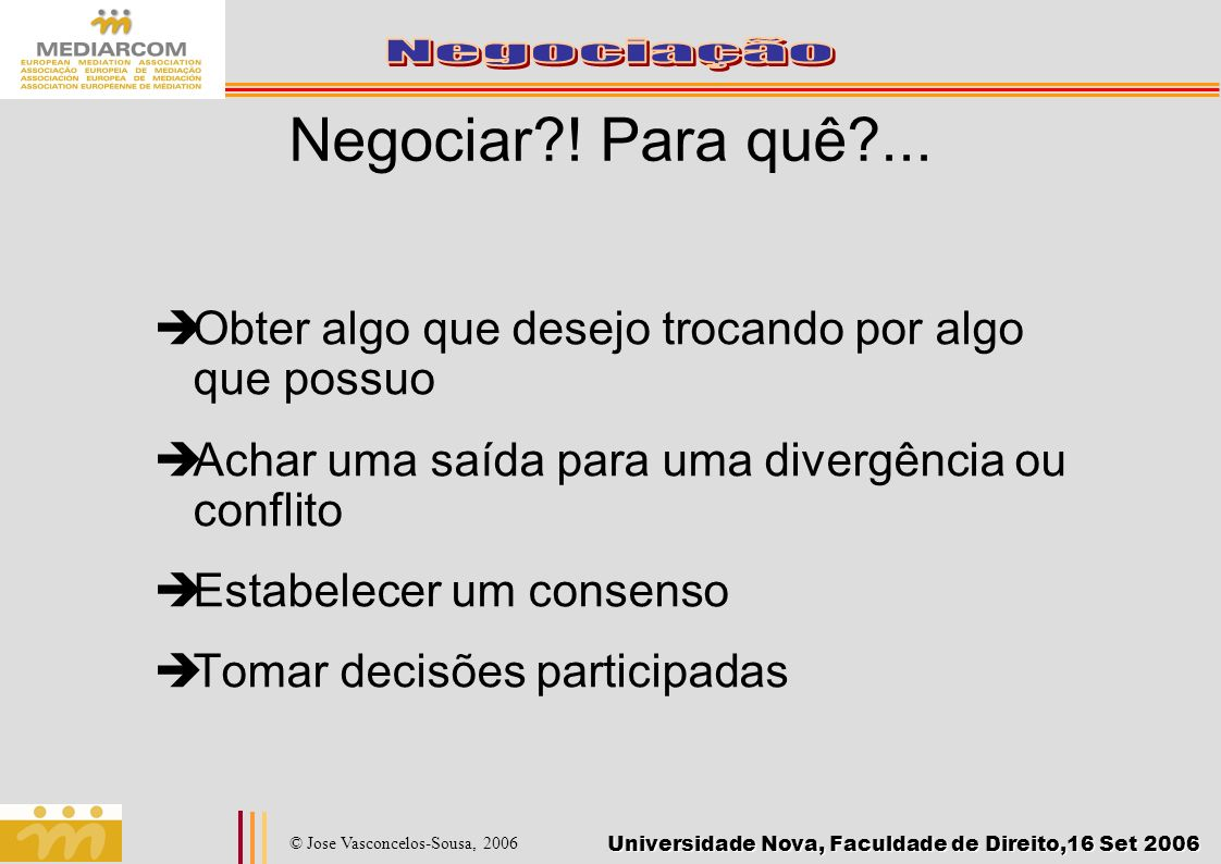 Universidade Nova, Faculdade de Direito,16 Set 2006 © Jose Vasconcelos-Sousa, 2006 Negociar?! Para quê?... Obter algo que desejo trocando por algo que