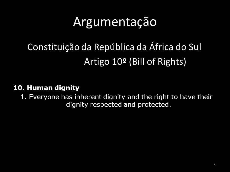 8 Argumentação Constituição da República da África do Sul Artigo 10º (Bill of Rights) 10. Human dignity 1. Everyone has inherent dignity and the right