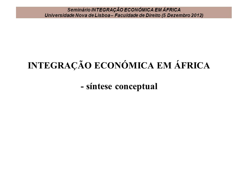 INTEGRAÇÃO ECONÓMICA EM ÁFRICA - síntese conceptual Seminário INTEGRAÇÃO ECONÓMICA EM ÁFRICA Universidade Nova de Lisboa – Faculdade de Direito (5 Dez
