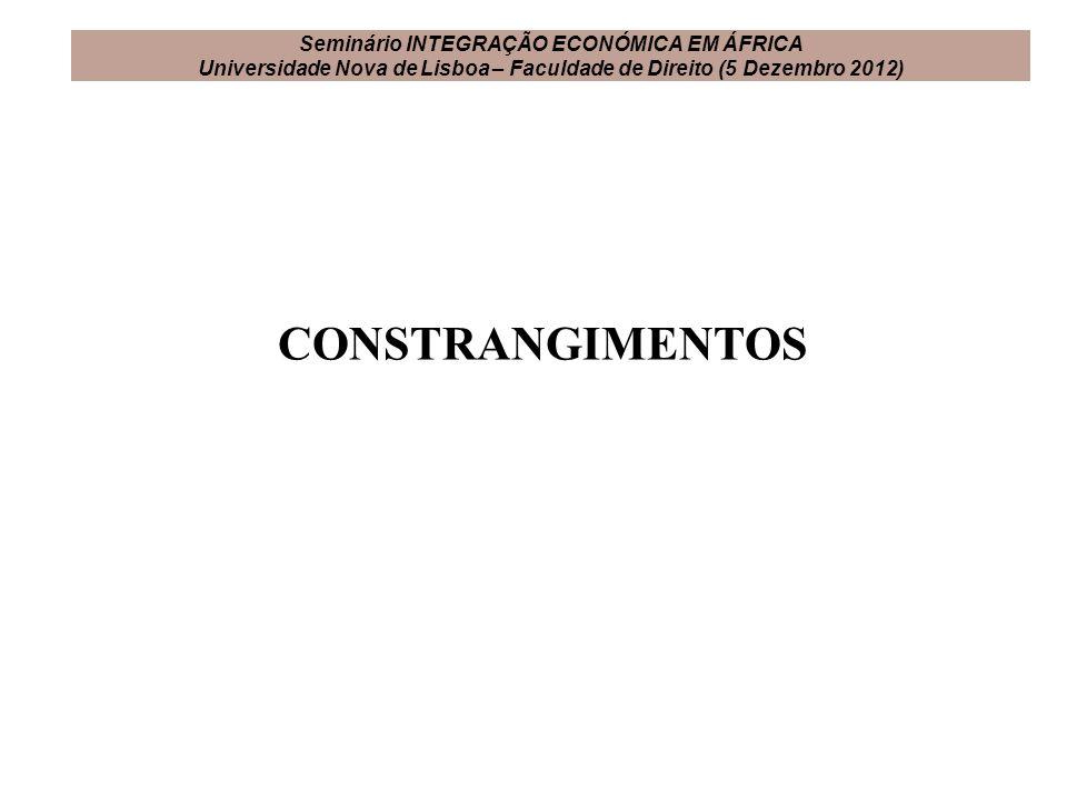 CONSTRANGIMENTOS Seminário INTEGRAÇÃO ECONÓMICA EM ÁFRICA Universidade Nova de Lisboa – Faculdade de Direito (5 Dezembro 2012)