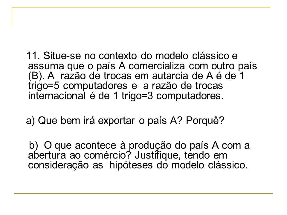 11. Situe-se no contexto do modelo clássico e assuma que o país A comercializa com outro país (B). A razão de trocas em autarcia de A é de 1 trigo=5 c