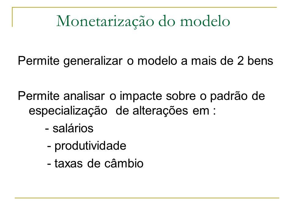 Monetarização do modelo Permite generalizar o modelo a mais de 2 bens Permite analisar o impacte sobre o padrão de especialização de alterações em : -
