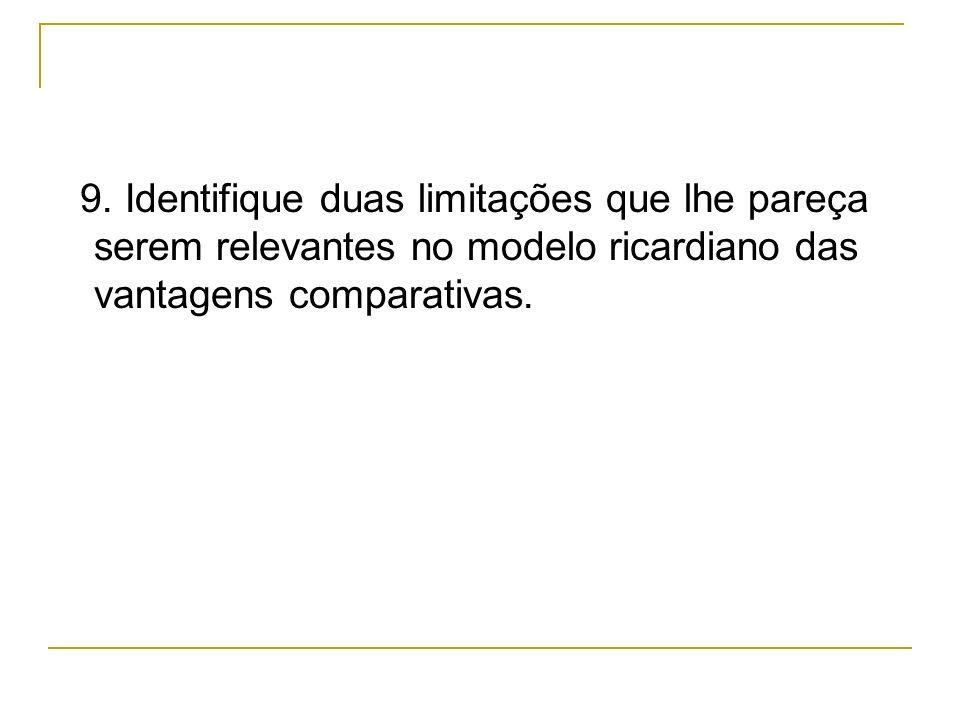 9. Identifique duas limitações que lhe pareça serem relevantes no modelo ricardiano das vantagens comparativas.