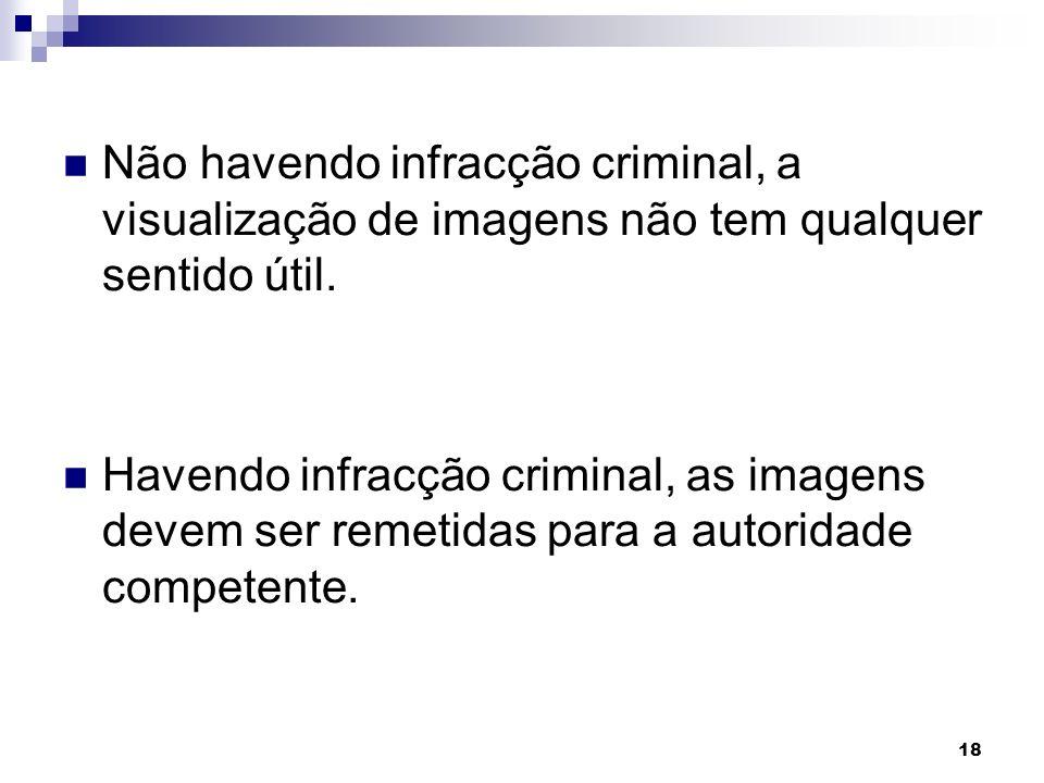 18 Não havendo infracção criminal, a visualização de imagens não tem qualquer sentido útil. Havendo infracção criminal, as imagens devem ser remetidas