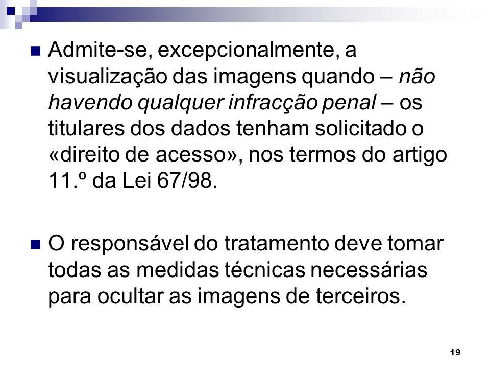 19 Admite-se, excepcionalmente, a visualização das imagens quando – não havendo qualquer infracção penal – os titulares dos dados tenham solicitado o