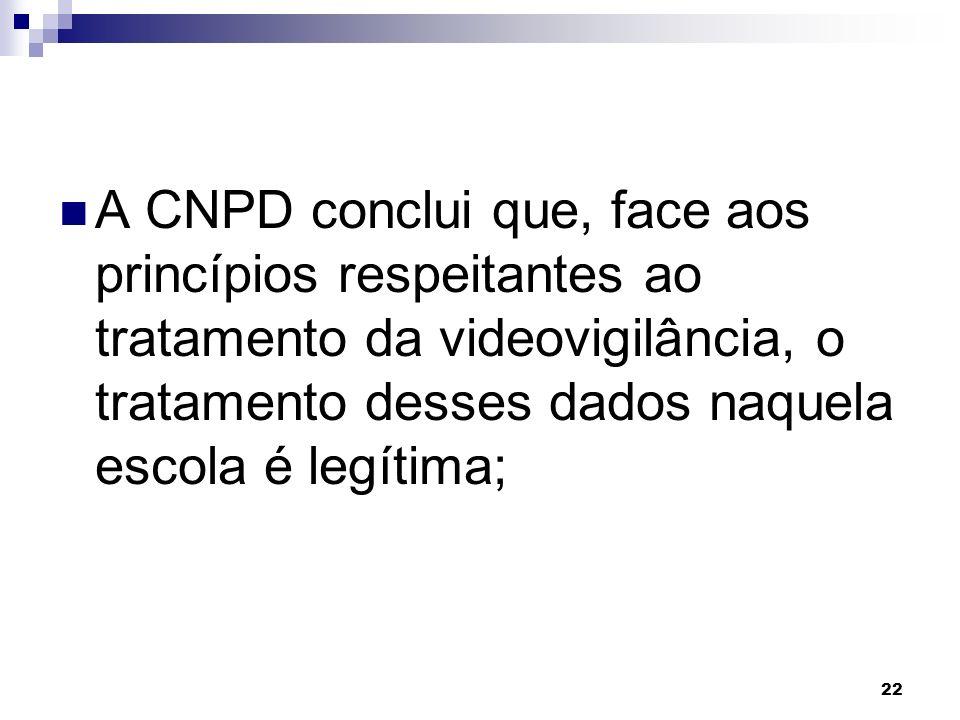 22 A CNPD conclui que, face aos princípios respeitantes ao tratamento da videovigilância, o tratamento desses dados naquela escola é legítima;