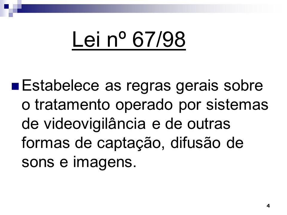 4 Lei nº 67/98 Estabelece as regras gerais sobre o tratamento operado por sistemas de videovigilância e de outras formas de captação, difusão de sons