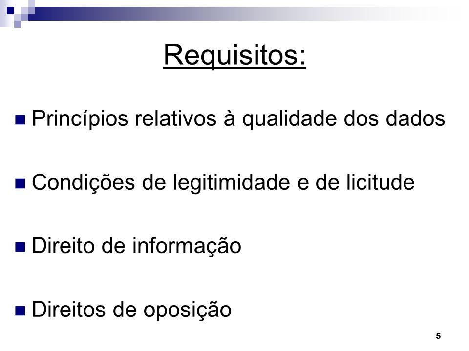 5 Requisitos: Princípios relativos à qualidade dos dados Condições de legitimidade e de licitude Direito de informação Direitos de oposição