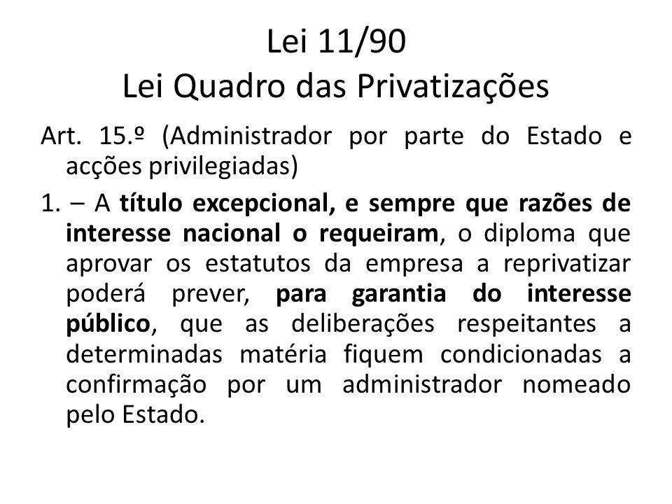 Lei 11/90 Lei Quadro das Privatizações Art. 15.º (Administrador por parte do Estado e acções privilegiadas) 1. – A título excepcional, e sempre que ra