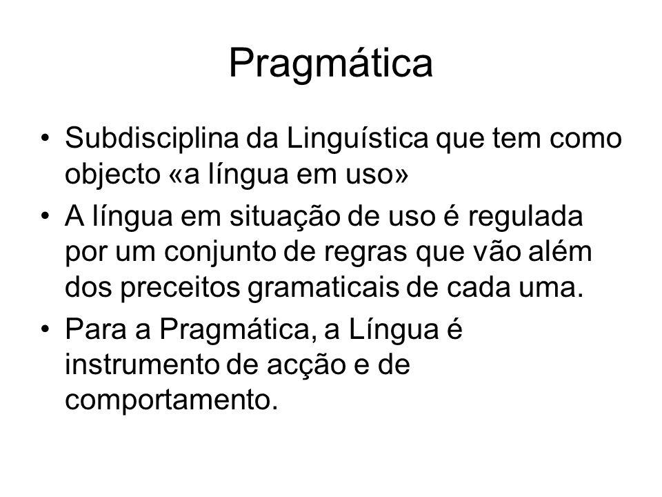 Pragmática Subdisciplina da Linguística que tem como objecto «a língua em uso» A língua em situação de uso é regulada por um conjunto de regras que vã
