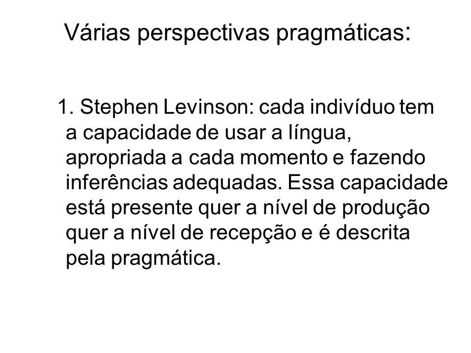 Várias perspectivas pragmáticas : 1. Stephen Levinson: cada indivíduo tem a capacidade de usar a língua, apropriada a cada momento e fazendo inferênci
