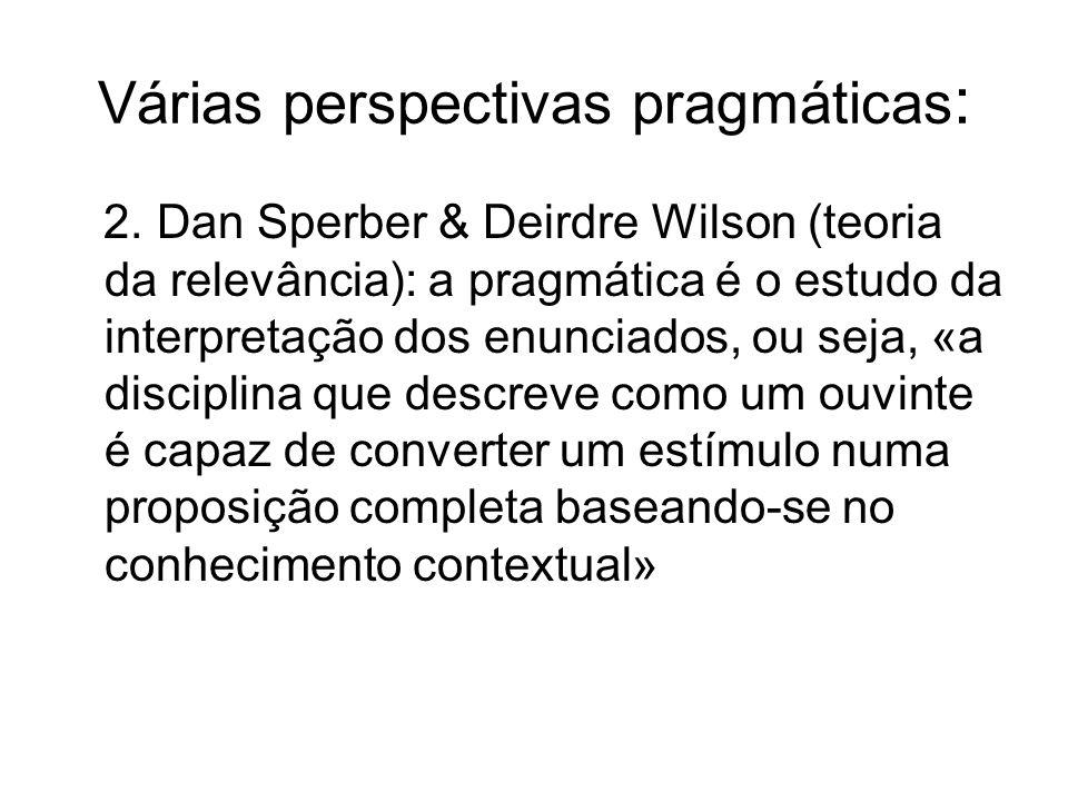 Várias perspectivas pragmáticas : 2. Dan Sperber & Deirdre Wilson (teoria da relevância): a pragmática é o estudo da interpretação dos enunciados, ou