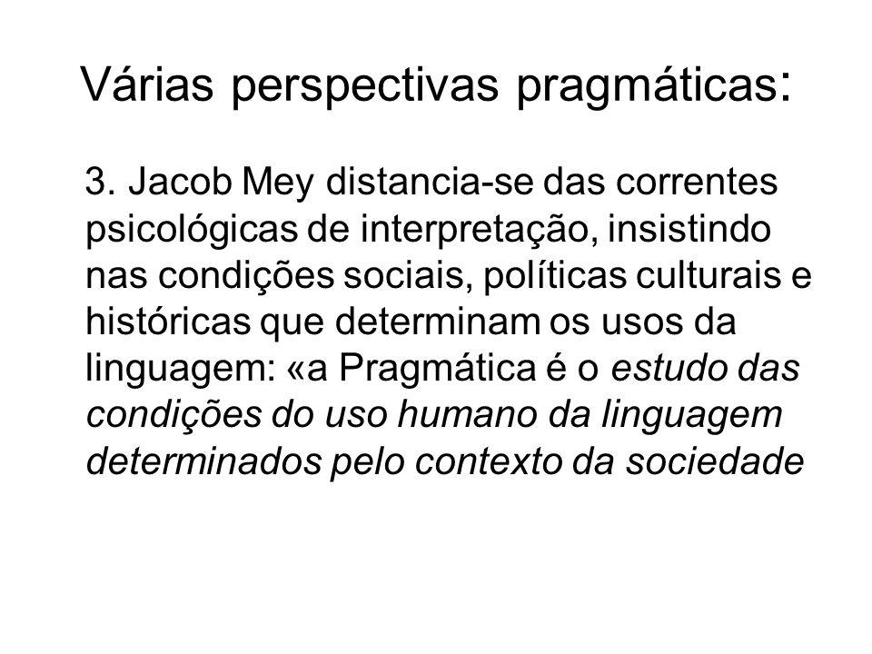 Várias perspectivas pragmáticas : 3. Jacob Mey distancia-se das correntes psicológicas de interpretação, insistindo nas condições sociais, políticas c