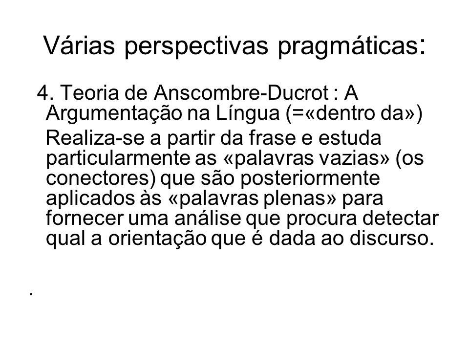 Várias perspectivas pragmáticas : 4. Teoria de Anscombre-Ducrot : A Argumentação na Língua (=«dentro da») Realiza-se a partir da frase e estuda partic