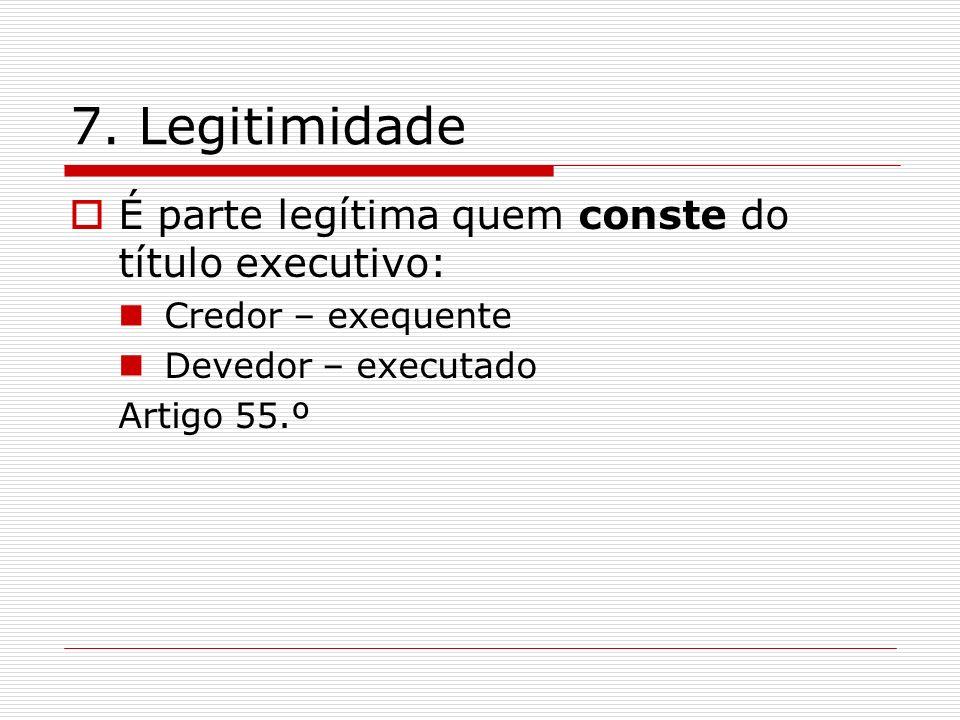 7. Legitimidade É parte legítima quem conste do título executivo: Credor – exequente Devedor – executado Artigo 55.º