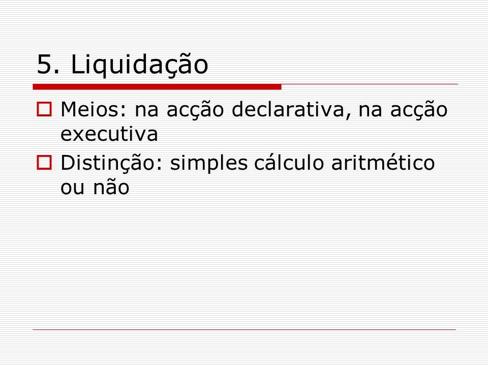 5. Liquidação Meios: na acção declarativa, na acção executiva Distinção: simples cálculo aritmético ou não
