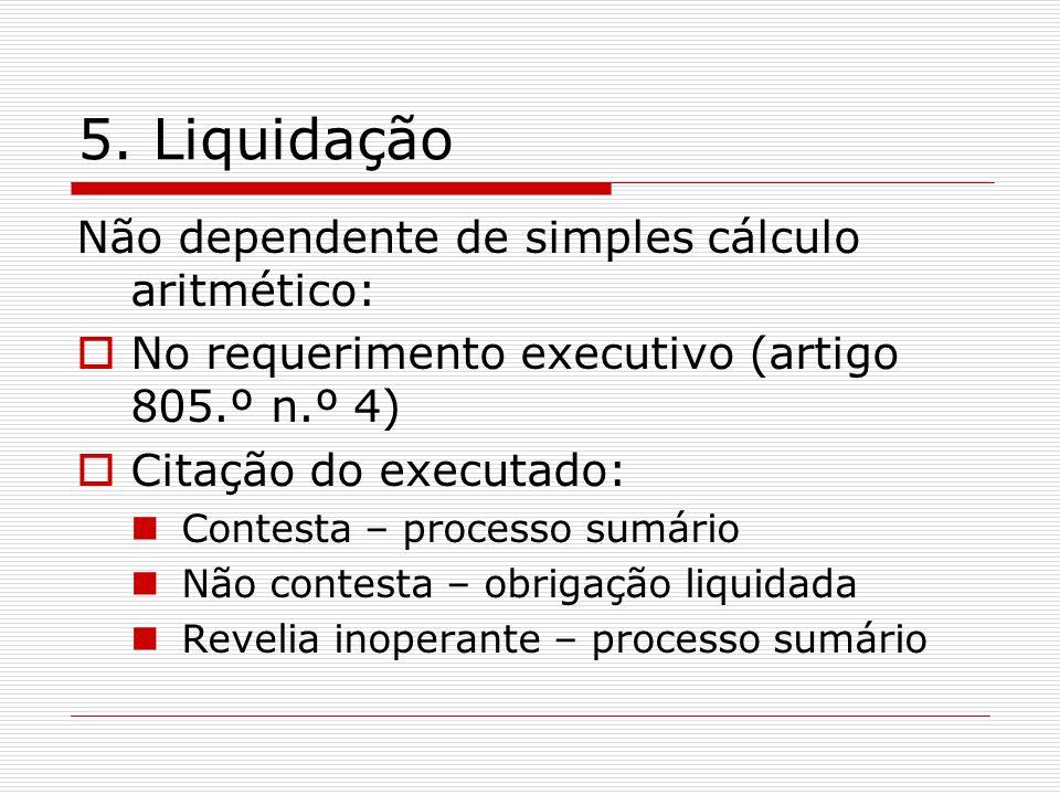 5. Liquidação Não dependente de simples cálculo aritmético: No requerimento executivo (artigo 805.º n.º 4) Citação do executado: Contesta – processo s