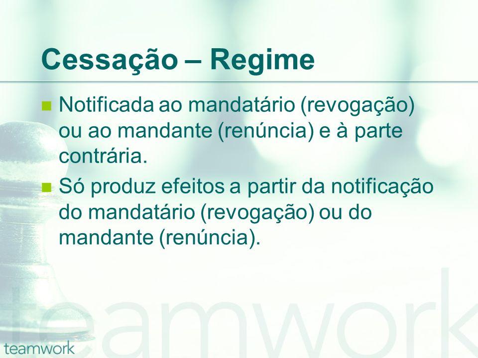Cessação – Regime Notificada ao mandatário (revogação) ou ao mandante (renúncia) e à parte contrária. Só produz efeitos a partir da notificação do man