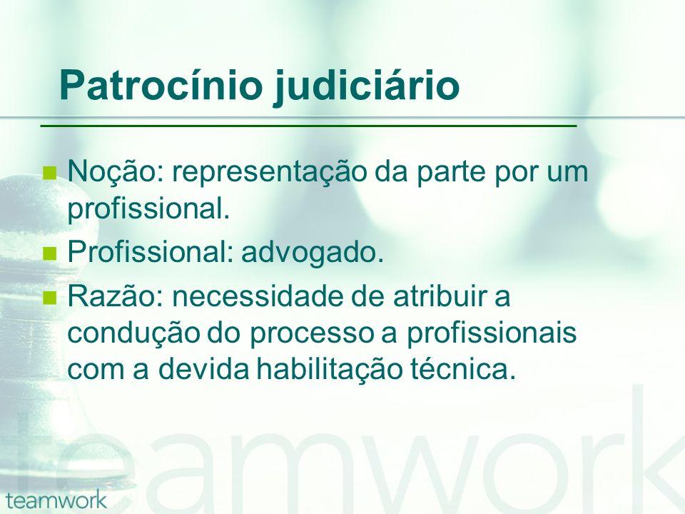 Patrocínio judiciário Noção: representação da parte por um profissional. Profissional: advogado. Razão: necessidade de atribuir a condução do processo