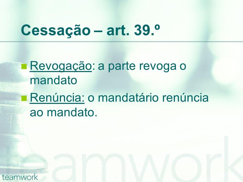 Cessação – art. 39.º Revogação: a parte revoga o mandato Renúncia: o mandatário renúncia ao mandato.