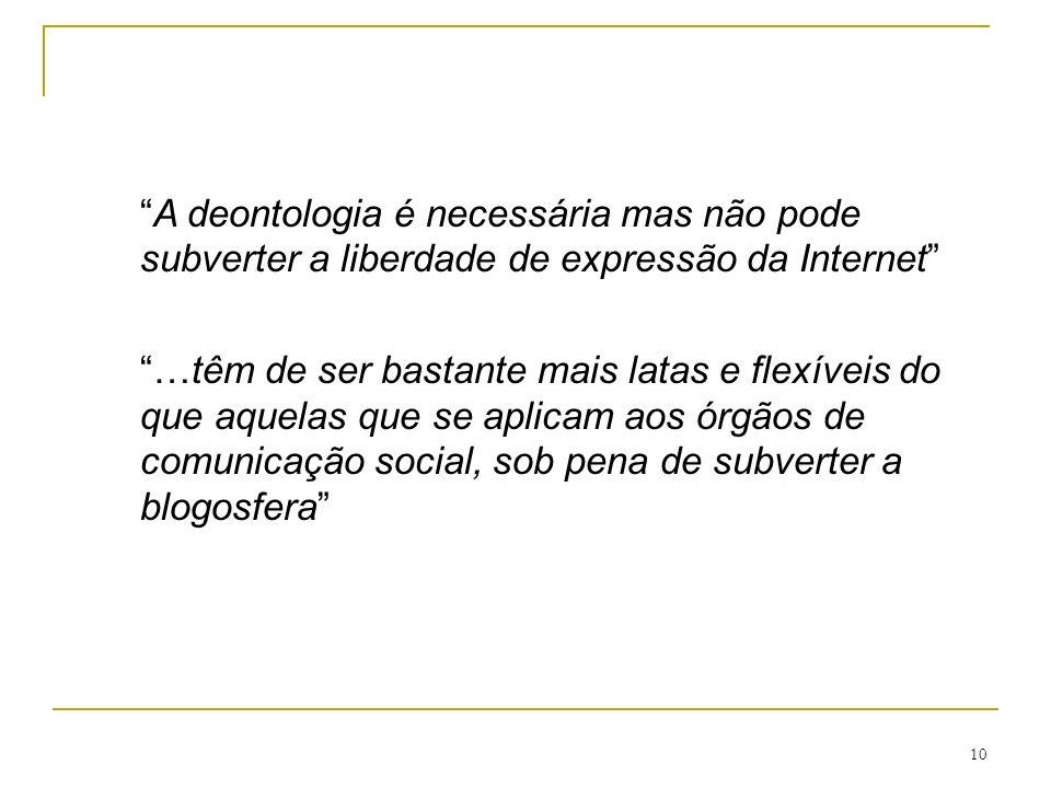 10 A deontologia é necessária mas não pode subverter a liberdade de expressão da Internet …têm de ser bastante mais latas e flexíveis do que aquelas que se aplicam aos órgãos de comunicação social, sob pena de subverter a blogosfera