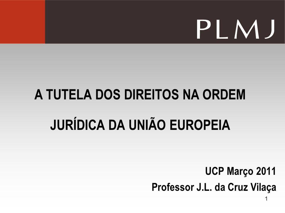 1 A TUTELA DOS DIREITOS NA ORDEM JURÍDICA DA UNIÃO EUROPEIA UCP Março 2011 Professor J.L. da Cruz Vilaça