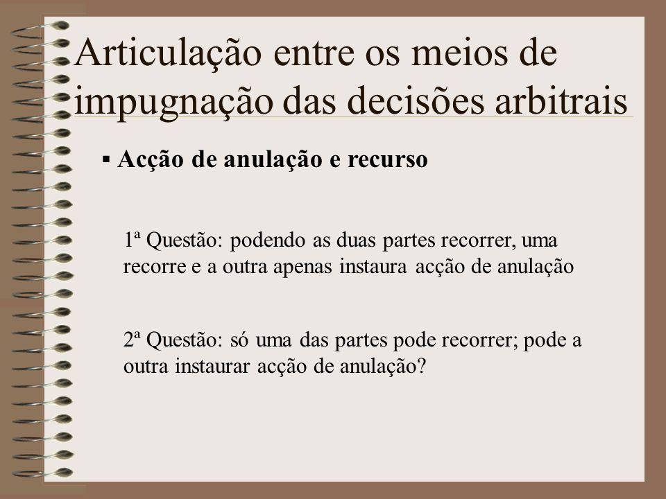 Articulação entre os meios de impugnação das decisões arbitrais Acção de anulação e recurso 1ª Questão: podendo as duas partes recorrer, uma recorre e
