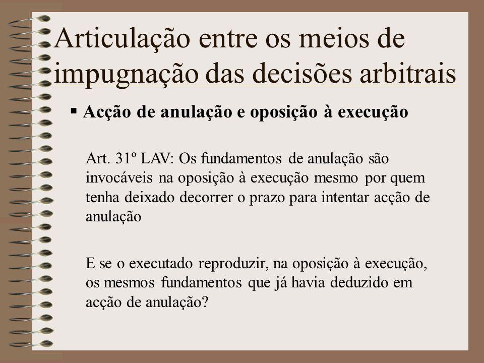 Articulação entre os meios de impugnação das decisões arbitrais Acção de anulação e oposição à execução Art. 31º LAV: Os fundamentos de anulação são i