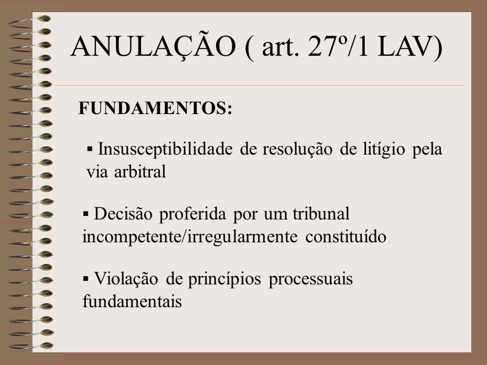 ANULAÇÃO ( art. 27º/1 LAV) FUNDAMENTOS: Insusceptibilidade de resolução de litígio pela via arbitral Decisão proferida por um tribunal incompetente/ir