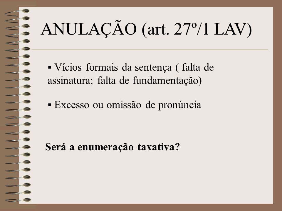 ANULAÇÃO (art. 27º/1 LAV) Vícios formais da sentença ( falta de assinatura; falta de fundamentação) Excesso ou omissão de pronúncia Será a enumeração