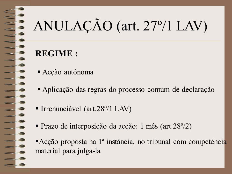 ANULAÇÃO (art. 27º/1 LAV) REGIME : Acção autónoma Aplicação das regras do processo comum de declaração Irrenunciável (art.28º/1 LAV) Prazo de interpos