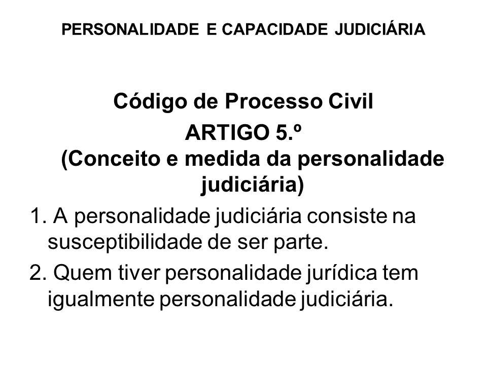 PERSONALIDADE E CAPACIDADE JUDICIÁRlA Código de Processo Civil ARTIGO 5.º (Conceito e medida da personalidade judiciária) 1. A personalidade judiciári