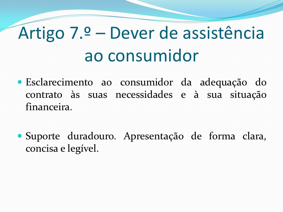 Artigo 7.º – Dever de assistência ao consumidor Esclarecimento ao consumidor da adequação do contrato às suas necessidades e à sua situação financeira.