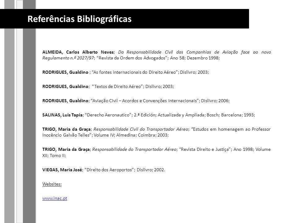 ALMEIDA, Carlos Alberto Neves; Da Responsabilidade Civil das Companhias de Aviação face ao novo Regulamento n.º 2027/97; Revista da Ordem dos Advogados; Ano 58; Dezembro 1998; RODRIGUES, Gualdino ; As fontes internacionais do Direito Aéreo; Dislivro; 2003; RODRIGUES, Gualdino; Textos de Direito Aéreo; Dislivro; 2003; RODRIGUES, Gualdino; Aviação Civil – Acordos e Convenções Internacionais; Dislivro; 2006; SALINAS, Luis Tapia; Derecho Aeronautico; 2.ª Edición; Actualizada y Ampliada; Bosch; Barcelona; 1993; TRIGO, Maria da Graça; Responsabilidade Civil do Transportador Aéreo; Estudos em homenagem ao Professor Inocêncio Galvão Telles; Volume IV; Almedina; Coimbra; 2003; TRIGO, Maria da Graça; Responsabilidade do Transportador Aéreo; Revista Direito e Justiça; Ano 1998; Volume XII; Tomo II; VIEGAS, Maria José; Direito dos Aeroportos; Dislivro; 2002.