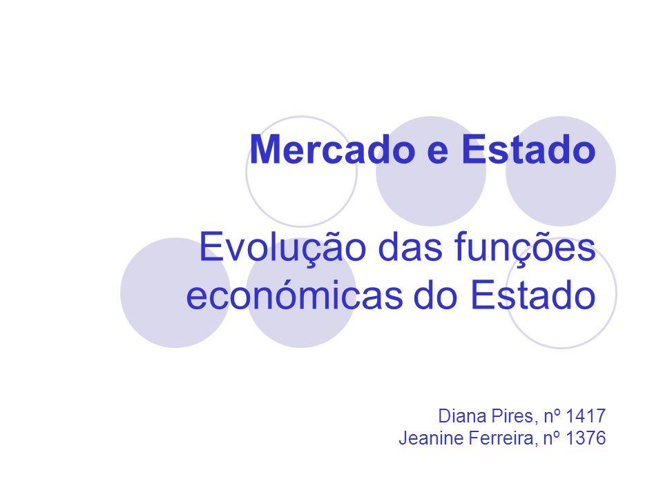 Mercado e Estado Evolução das funções económicas do Estado Diana Pires, nº 1417 Jeanine Ferreira, nº 1376