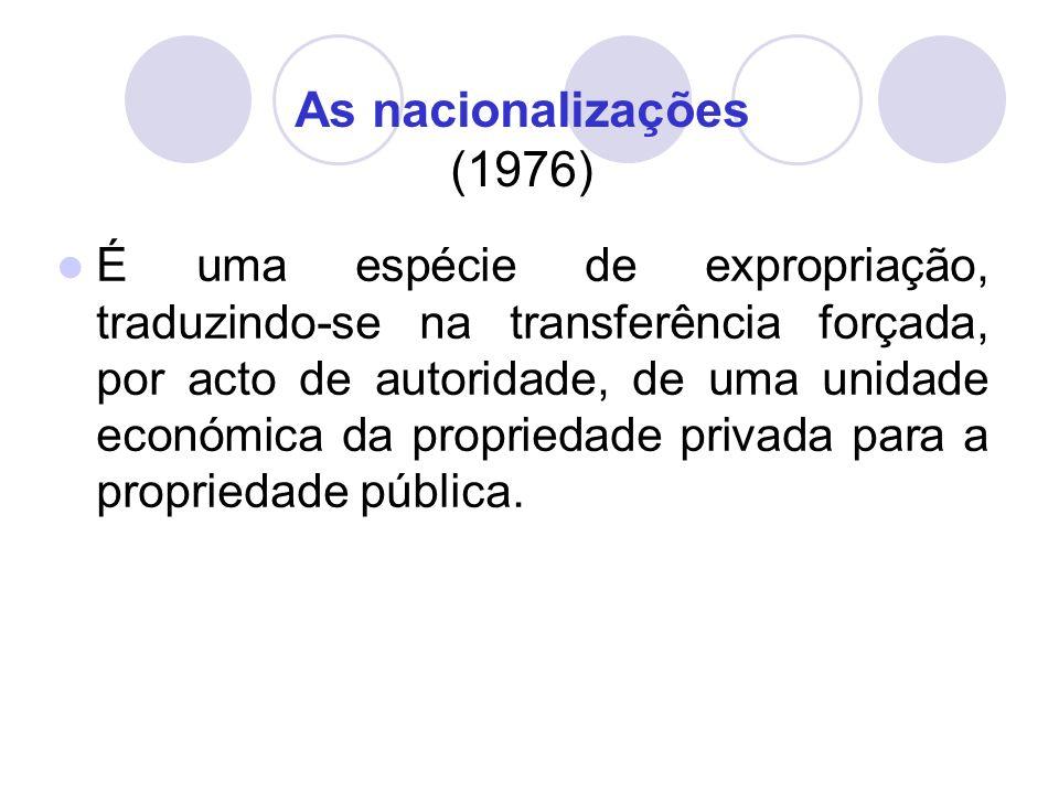 As nacionalizações (1976) É uma espécie de expropriação, traduzindo-se na transferência forçada, por acto de autoridade, de uma unidade económica da propriedade privada para a propriedade pública.