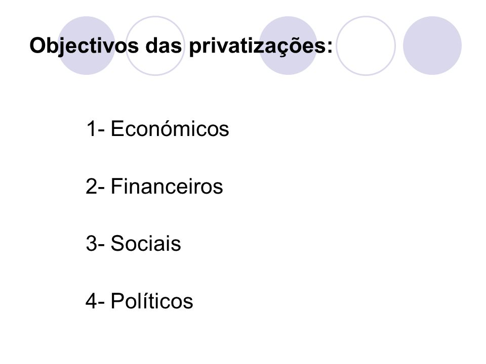 Objectivos das privatizações: 1- Económicos 2- Financeiros 3- Sociais 4- Políticos