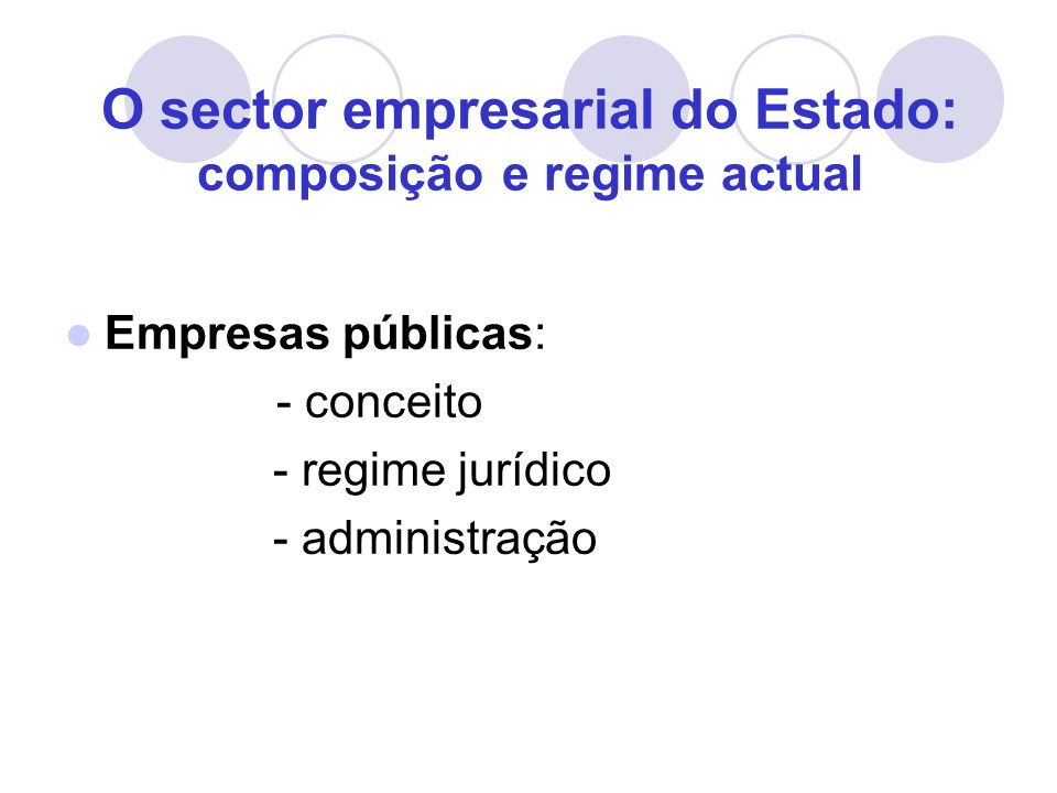 O sector empresarial do Estado: composição e regime actual Empresas públicas: - conceito - regime jurídico - administração