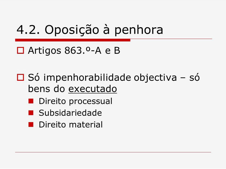 4.2. Oposição à penhora Artigos 863.º-A e B Só impenhorabilidade objectiva – só bens do executado Direito processual Subsidariedade Direito material